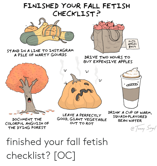 rot: FINISHED YOUR FALL FETISH  CHECKLIST?  FUJI  APPLES  $y0/L  STAND IN A LINE TO INSTAGRAM  A PILE OF WARTY GOURDS  DRIVE TWO HOURS TO  BUY EXPENSIVE APPLES  DRINK A CUP OF WARM,  LEAVE A PERFECTLY  GOOD, GIANT VEGETABLE  OUT TO ROT  SQUASH-FLAVORED  BEAN WATER  DOCUMENT THE  COLORFUL ANGUISH OF  THE DYING FOREST  Tomy Say finished your fall fetish checklist? [OC]