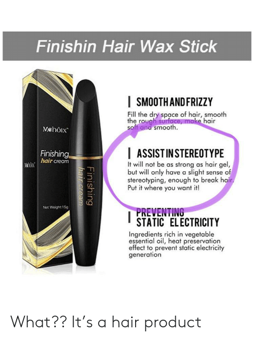 Smooth, Break, and Hair: Finishin Hair Wax Stick  SMOOTHANDFRIZZY  Fill the dry space of hair, smooth  the rough surface, make hair  soft and smooth.  Mshôix  Finishing  hair cream  ASSISTINSTEREOTYPE  It will not be as strong as hair gel,  but will only have a slight sense of  stereotyping, enough to break hair.  Put it where you want it!  Net Weight:15g  PREVENTING  STATIC ELECTRICITY  Ingredients rich in vegetable  essential oil, heat preservation  effect to prevent static electricity  generation  Finishing  hair cream What?? It's a hair product