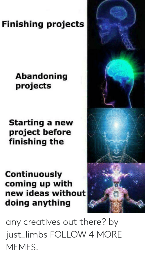 Dank, Memes, and Reddit: Finishing projects  Abandoning  projects  Starting a new  project before  finishing the  Continuously  coming up with  new ideas without  doing anything any creatives out there? by just_limbs FOLLOW 4 MORE MEMES.