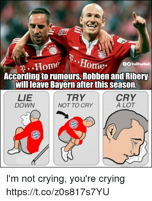 Crying, Memes, and Not Crying: fiome  TrollFootball  According to rumours, Robben and Ribery  will leave Bayern after this season.  TRY  LIE  DOWN  CRY  A LOT  NOT TO CRY I'm not crying, you're crying https://t.co/z0s817s7YU