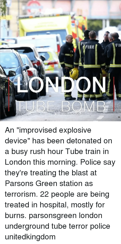 """Firring: FIR  FIRE  BBOMB An """"improvised explosive device"""" has been detonated on a busy rush hour Tube train in London this morning. Police say they're treating the blast at Parsons Green station as terrorism. 22 people are being treated in hospital, mostly for burns. parsonsgreen london underground tube terror police unitedkingdom"""