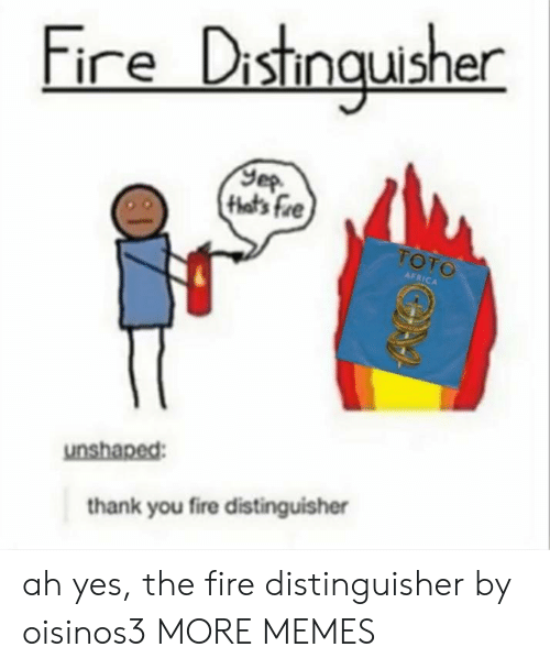 Africa, Dank, and Fire: Fire Distmquisher  that's fre  TOTO  AFRICA  unshaped:  thank you fire distinguisher ah yes, the fire distinguisher by oisinos3 MORE MEMES