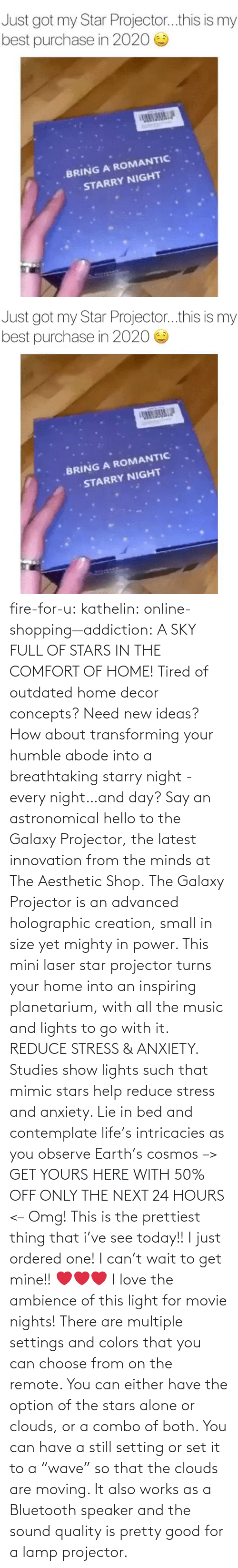 "i can: fire-for-u:  kathelin: online-shopping—addiction:  A SKY FULL OF STARS IN THE COMFORT OF HOME! Tired of outdated home decor concepts? Need new ideas? How about transforming your humble abode into a breathtaking starry night - every night…and day? Say an astronomical hello to the Galaxy Projector, the latest innovation from the minds at The Aesthetic Shop. The Galaxy Projector is an advanced holographic creation, small in size yet mighty in power. This mini laser star projector turns your home into an inspiring planetarium, with all the music and lights to go with it. REDUCE STRESS & ANXIETY. Studies show lights such that mimic stars help reduce stress and anxiety. Lie in bed and contemplate life's intricacies as you observe Earth's cosmos  –> GET YOURS HERE WITH 50% OFF ONLY THE NEXT 24 HOURS <–   Omg! This is the prettiest thing that i've see today!! I just ordered one! I can't wait to get mine!! ❤️️❤️️❤️️  I love the ambience of this light for movie nights! There are multiple settings and colors that you can choose from on the remote. You can either have the option of the stars alone or clouds, or a combo of both. You can have a still setting or set it to a ""wave"" so that the clouds are moving. It also works as a Bluetooth speaker and the sound quality is pretty good for a lamp projector."