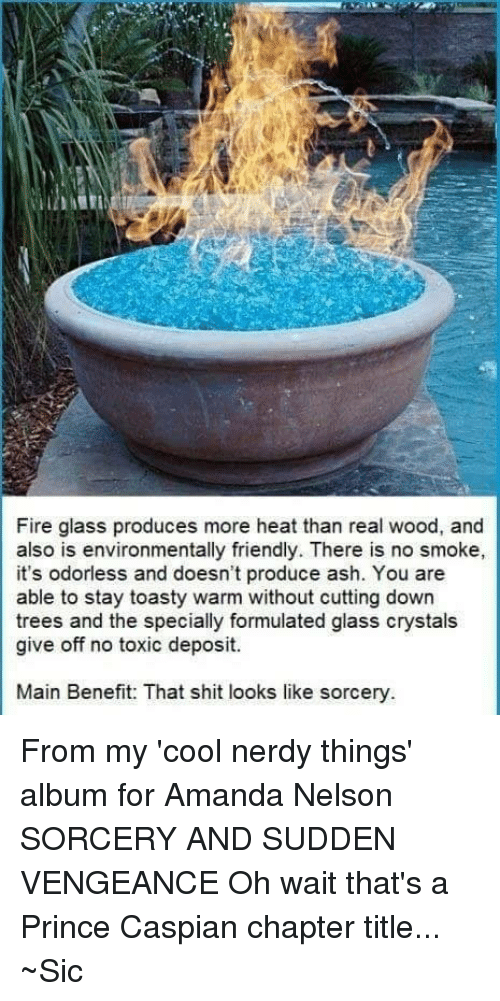 Toastie: Fire glass produces more heat than real wood, and  also is environmentally friendly. There is no smoke,  it's odorless and doesn't produce ash. You are  able to stay toasty warm without cutting down  trees and the specially formulated glass crystals  give off no toxic deposit.  Main Benefit: That shit looks like sorcery From my 'cool nerdy things' album for Amanda Nelson  SORCERY AND SUDDEN VENGEANCE Oh wait that's a Prince Caspian chapter title...  ~Sic