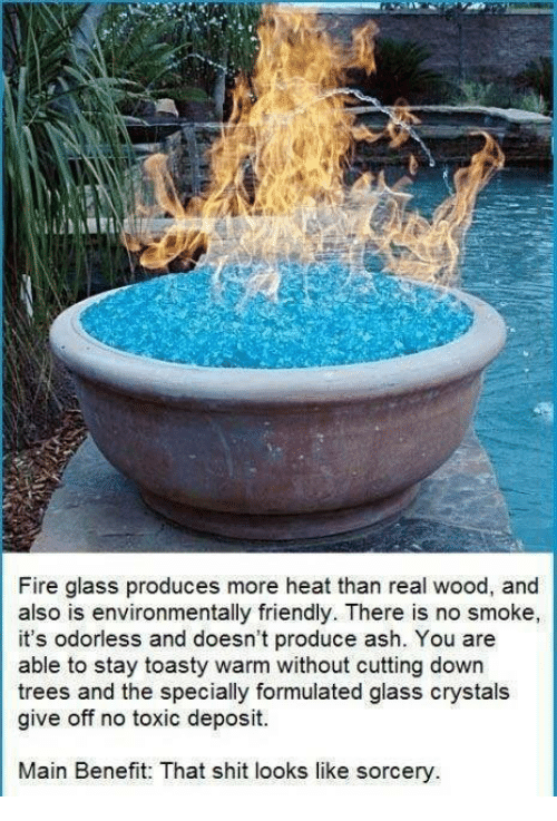 Toastie: Fire glass produces more heat than real wood, and  also is environmentally friendly. There is no smoke,  it's odorless and doesn't produce ash. You are  able to stay toasty warm without cutting down  trees and the specially formulated glass crystals  give off no toxic deposit.  Main Benefit: That shit looks like sorcery