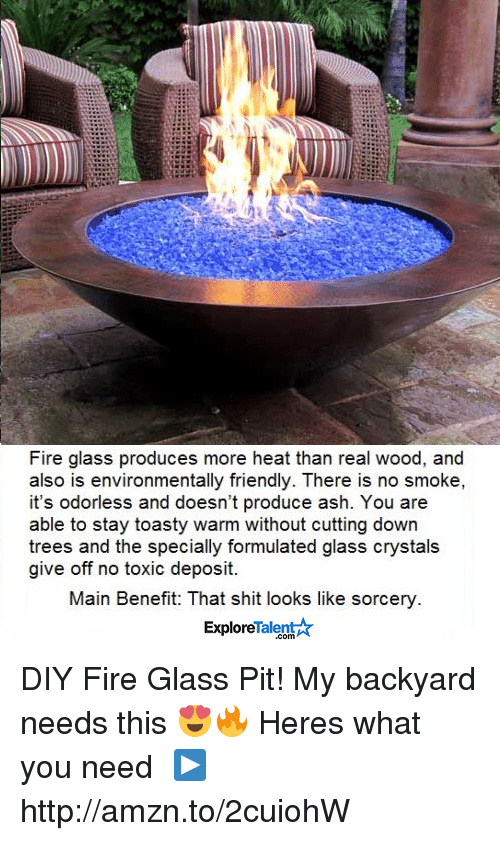 Toastie: Fire glass produces more heat than real wood, and  also is environmentally friendly. There is no smoke,  it's odorless and doesn't produce ash. You are  able to stay toasty warm without cutting down  trees and the specially formulated glass crystals  give off no toxic deposit.  Main Benefit: That shit looks like sorcery  Talent  Explore DIY Fire Glass Pit! My backyard needs this 😍🔥  Heres what you need └▶http://amzn.to/2cuiohW