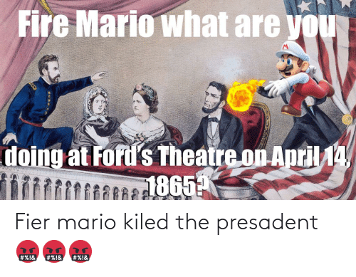 Fords: Fire Mario what are you  doing at Ford's Theatre on April 14AY  1865 Fier mario kiled the presadent 🤬🤬🤬