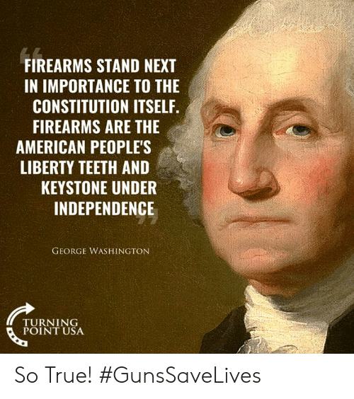 Turning Point Usa: FIREARMS STAND NEXT  IN IMPORTANCE TO THE  CONSTITUTION ITSELF.  FIREARMS ARE THE  AMERICAN PEOPLE'S  LIBERTY TEETH AND  KEYSTONE UNDER  INDEPENDENCE  GEORGE WASHINGTON  TURNING  POINT USA So True! #GunsSaveLives