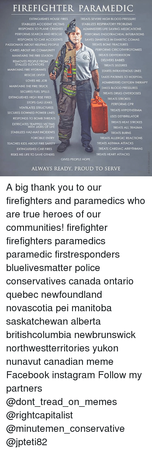 Canadian Meme: FIREFIGHTER PARAMEDIC  EXTINGUISHES HOUSE FIRES  TREATS SEVERE HIGH BLOOD PRESSURE  3 STABILIZES ACCIDENT VICTIMS  STABILIZES RESPIRATORY PROBLEMS  RESPONDS TO PLANE CRASHES  ADMINISTERS LIFE SAVING MEDICATIONS  PERFORMS SEARCH AND RESCUE  PERFORMS ENDOTRACHEAL INTUBATIONS  RESPONDS TO CAR ACCIDENTS  SAVES DIABETICS IN DIABETIC COMAS  TREATS BONE FRACTURES  PASSIONATE ABOUT HELPING PEOPLE  PERFORMS CRICOTHYROTOMIES  CARES ABOUT HIS COMMUNITY  TREATS DEHYDRATION  MAINTAINS THE FIRE STATION  DELIVERS BABIES  REMOVES PEOPLE FROM  STALLED ELEVATORS  TREATS SEIZURES  MAINTAINS FIRE HYDRANTS  STARTS INTRAVENOUS LINES  RESCUE DIVER  TAKES PATIENTS TO HOSPITAL  LOVES HIS JOB  ADMINISTERS OXYGEN THERAPY  MAINTAINS THE FIRE TRUCK  TAKES BLOOD PRESSURES  SECURES FUEL SPILLS  TREATS DRUG OVERDOSES  EXTINGUISHES HIGH RISE FIRES  TREATS STROKES  STOPS GAS LEAKS  PERFORMS CPR  VENTILATES STRUCTURES  TREATS HYPOTHERMIA  SECURES DOWNED POWER LINES  USES DEFIBRILLATOR  RESPONDS TO BOMB THREATS  TREATS HEAT STROKES  EXTRICATES TRAPPED VICTIMS  WITH JAWS OF LIFE  TREATS ALL TRAUMA  STABILIZES HAZ-MAT INCIDENTS  TREATS BURNS  FORCIBLE ENTRY  TREATS ALLERGIC REACTIONS  TREATS ASTHMA ATTACKS  TREATS CARDIAC ARRYTHMIAS  EXTINGUISHES CAR FIRES  TREATS HEART ATTACKS  RISKS HIS LIFE TO SAVE OTHERS  GIVES PEOPLE HOPE  ALWAYS READY, PROUD TO SERVE A big thank you to our firefighters and paramedics who are true heroes of our communities! firefighter firefighters paramedics paramedic firstresponders bluelivesmatter police conservatives canada ontario quebec newfoundland novascotia pei manitoba saskatchewan alberta britishcolumbia newbrunswick northwestterritories yukon nunavut canadian meme Facebook instagram Follow my partners @dont_tread_on_memes @rightcapitalist @minutemen_conservative @jpteti82