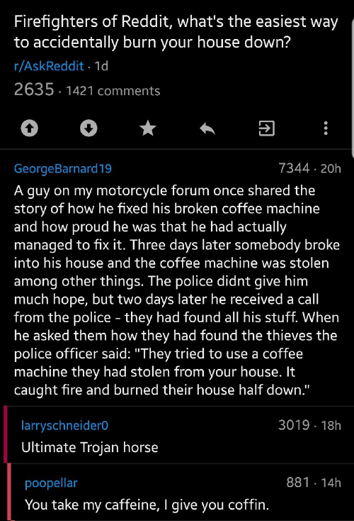 "broken: Firefighters of Reddit, what's the easiest way  to accidentally burn your house down?  r/AskReddit 1d  2635 1421 comments  7344 20h  GeorgeBarnard19  A guy on my motorcycle forum once shared the  story of how he fixed his broken coffee machine  and how proud he was that he had actually  managed to fix it. Three days later somebody broke  into his house and the coffee machine was stolen  among other things. The police didnt give him  much hope, but two days later he received a call  from the police - they had found all his stuff. When  he asked them how they had found the thieves the  police officer said: ""They tried to use a coffee  machine they had stolen from your house. It  caught fire and burned their house half down.""  3019 18h  larryschneider0  Ultimate Trojan horse  881 14h  poopellar  You take my caffeine, I give you coffin."