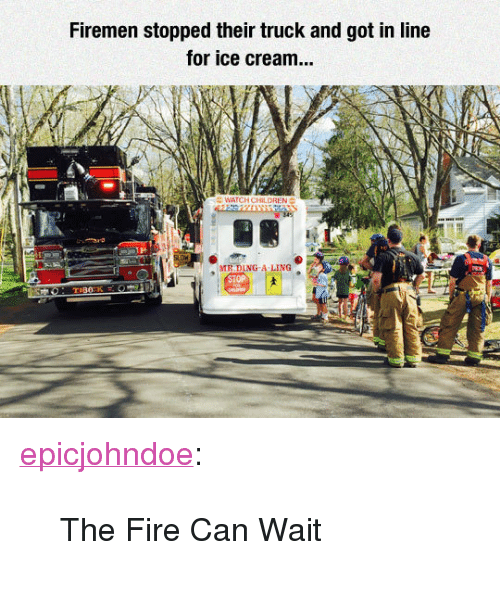 "Firemen: Firemen stopped their truck and got in line  for ice cream...  LDREN  1H  MR DING-A LING <p><a href=""https://epicjohndoe.tumblr.com/post/172246064523/the-fire-can-wait"" class=""tumblr_blog"">epicjohndoe</a>:</p>  <blockquote><p>The Fire Can Wait</p></blockquote>"