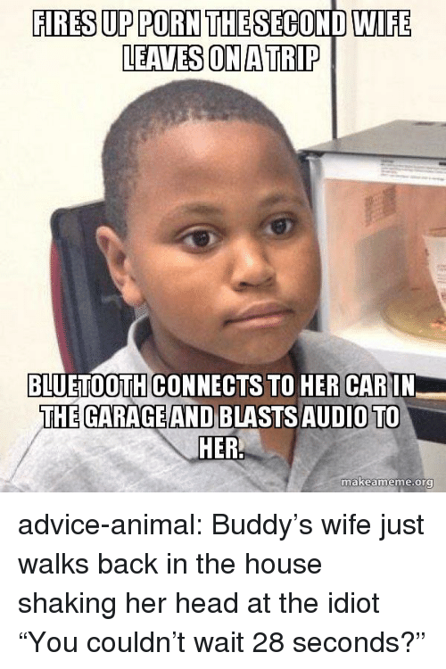 "buddys: FIRES UP PORN THE SECOND WIFE  LEAVES ON A TRIP  BLUETOOTH CONNECTS TO HER CARIN  THE GARAGE AND BLASTSAUDIO TO  makeame  me.org advice-animal:  Buddy's wife just walks back in the house shaking her head at the idiot ""You couldn't wait 28 seconds?"""