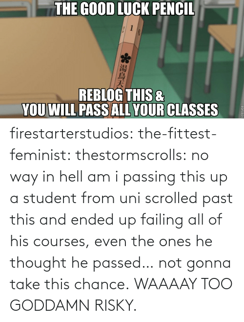 Fittest: firestarterstudios:  the-fittest-feminist:  thestormscrolls:  no way in hell am i passing this up  a student from uni scrolled past this and ended up failing all of his courses, even the ones he thought he passed… not gonna take this chance.  WAAAAY TOO GODDAMN RISKY.