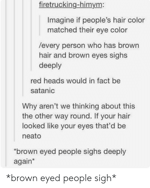 eye color: firetrucking-himym:  Imagine if people's hair color  matched their eye color  /every person who has brown  hair and brown eyes sighs  deeply  red heads would in fact be  satanic  Why aren't we thinking about this  the other way round. If your hair  looked like your eyes that'd be  neato  brown eyed people sighs deeply  again* *brown eyed people sigh*