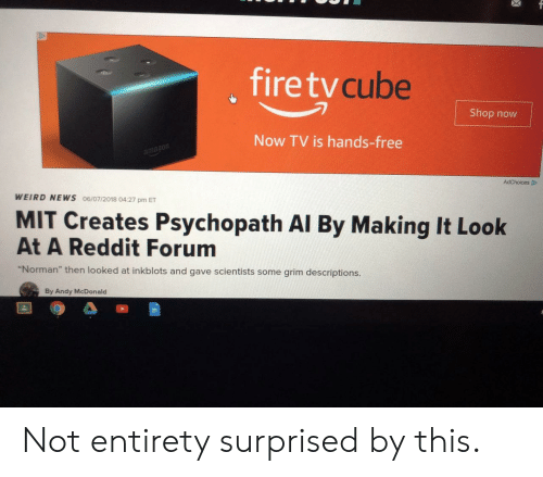 """Norman: , firetv  cube  Shop now  Now TV is hands-free  mazon  WEIRD NEWS 06/07/2018 04:27 pm ET  MIT Creates Psychopath Al By Making It Look  At A Reddit Forum  """"Norman"""" then looked at inkblots and gave scientists some grim descriptions.  By Andy McDonald Not entirety surprised by this."""