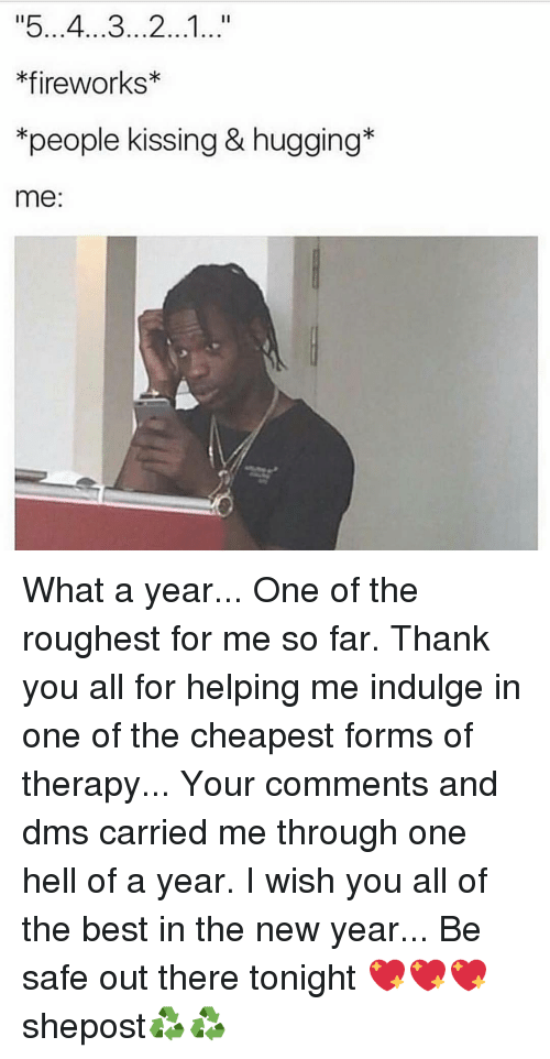 Memes, New Year's, and Thank You: *fireworks*  *people kissing & hugging*  me: What a year... One of the roughest for me so far. Thank you all for helping me indulge in one of the cheapest forms of therapy... Your comments and dms carried me through one hell of a year. I wish you all of the best in the new year... Be safe out there tonight 💖💖💖 shepost♻♻