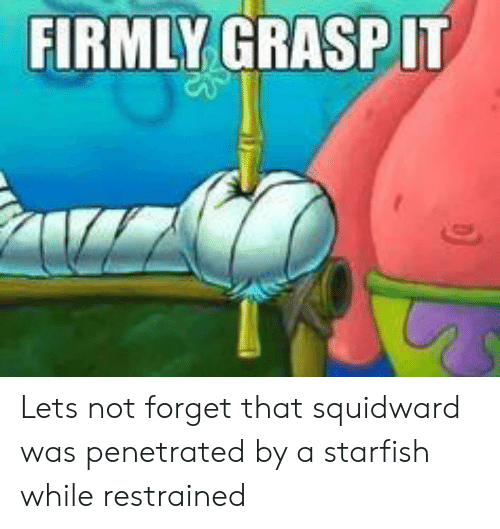 Restrained: FIRMLY GRASPIT Lets not forget that squidward was penetrated by a starfish while restrained