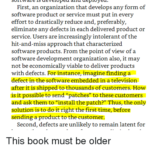 "software development: First, an organization that develops any form of  effort to drastically reduce and, preferably,  eliminate any defects in each delivered product or  service. Users are increasingly intolerant of the  hit-and-miss approach that characterized  software products. From the point of view of a  software development organization also, it may  not be economically viable to deliver products  with defects. For instance, imagine finding a  defect in the software embedded in a television  after it is shipped to thousands of customers. How  is it possible to send ""patches"" to these customers  and ask them to ""install the patch?"" Thus, the only  solution is to do it right the first time, before  sending a product to the customer.  Second, defects are unlikely to remain latent for This book must be older"