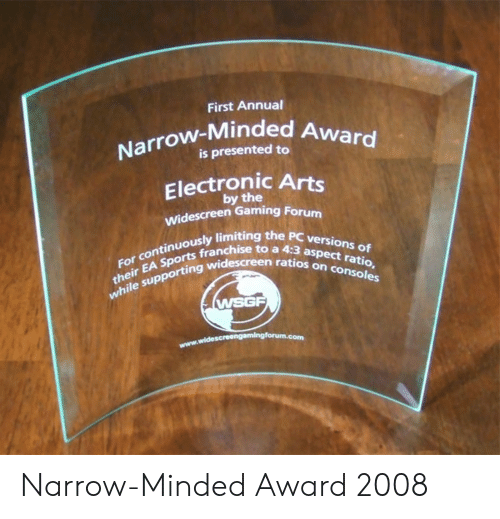 Sports, Electronic Arts, and Gaming: First Annual  Narrow-Minded A  is presented to  Electronic Arts  by the  Widescreen Gaming Forum  ously limiting the PC versio  sports franchise to a 4:3 as  their EA Sports franch  the sup  For continuously limitin  ten ratios on  n ratios on consoles  while supporting wid  WSGF Narrow-Minded Award 2008