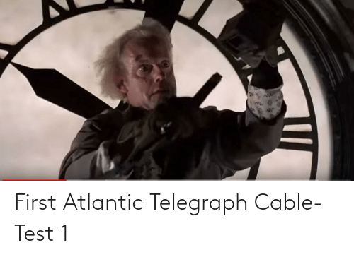 Telegraph: First Atlantic Telegraph Cable- Test 1