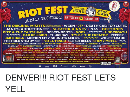 high waist: FIRST  BANDS  -AND RODEO RI  THE ORIGINAL MISFITS  WEEN DEATH CAB FOR CUTIE  JANE'S ADDICTION  SLEATER KINNEY NAS  DEFTONES  FITZ & THE TANTRUMS  DESCENDENTS NOFX UNDEROATH.  BAD RELIGION THURSDAY TYLER, THE CREATOR PEPPER  JAKE BUGG MOTION CITY SOUNDTRACK  ERows o WOLF PARADE  YO LA TENGO SLEIGH BELLS  CHEVY METAL  THE HOLD STEADY  VINCE STAPLES SUICIDAL TENDENCIES FLATBUSH ZOMBIES THE DANDY WARHOLS HATEBREED LAGWAGON THE AQUABATS  GLASSJAW THE WONDER YEARS SME FIRST & THEGIMME GIMMES DANNY BROWN AGAINST ME! MEAT PUPPETS  LEFTOVER CRACK DAN DEACON MURDER BY DEATH ROGUE WAVE CONVERGE  BILLY TALENT FUCKED UP  LEWIS DEL MAR SET YOUR GOALS JULIETTE LEWIS & THE LICKS TOUCHE AMORE FRNKIERO ANDTHE CELLABRATION  POUYAs WHITE LUNG PLAGU  EVENDOR PEOPLE UNDERTHESTAIRS FAT NICK AND DON KREZ V  IOLENT SOHO JUDITH HILL  TIGERS JAW BLEACHED DIARRHEA PLANET PLANES MISTAKEN FOR STARS DEE-1 KIRK KNIGHT SOMOS TURNOVER  JESSICA HERNANDEZ& THE DELTAS BRYCE VINE  NIGHT RIOTS  SYD ARTHUR HOLY WHITE HOUNDS  JULE VERA VE  DEATHSPELLS DETCIG DONNAMISSAL HIGH WAISTED CULTURE ABUSE MORE BE ANNOUNCED  TO AND FEATURING HELLZAPOPPIN CIRCUS SIDESHOW REVUE  SODA JERK  PRESENTS  CoS  o chorus DENVER!!! RIOT FEST LETS YELL