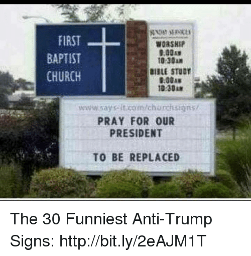 Church, Memes, and Http: FIRST  BAPTIST  CHURCH  WORSHI  9.00  10:30A  IBLE STODY  9:30A  10:30  www.saysit.com/churchsigns/  PRAY FOR OUR  PRESIDENT  TO BE REPLACED The 30 Funniest Anti-Trump Signs: http://bit.ly/2eAJM1T