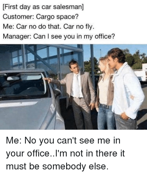 Memes, Office, and Space: First day as car salesman]  Customer: Cargo space?  Me: Car no do that. Car no fly  Manager: Can I see you in my office? Me: No you can't see me in your office..I'm not in there it must be somebody else.