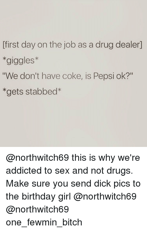 "Send Dick Pic: first day on the job as a drug dealer)  giggles  ""We don't have coke, is Pepsi ok?""  gets stabbed @northwitch69 this is why we're addicted to sex and not drugs. Make sure you send dick pics to the birthday girl @northwitch69 @northwitch69 one_fewmin_bitch"