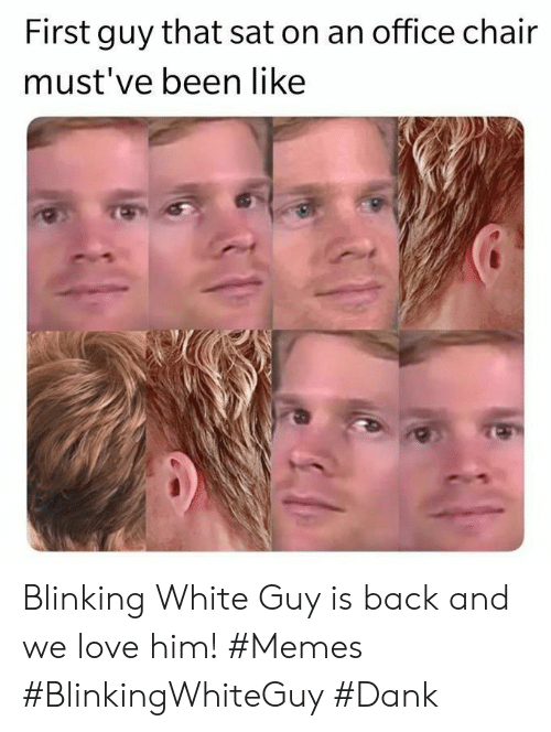 office chair: First guy that sat on an office chair  must've been like Blinking White Guy is back and we love him! #Memes #BlinkingWhiteGuy #Dank
