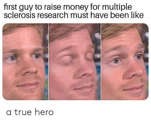 Sclerosis: first guy to raise money for multiple  sclerosis research must have been like a true hero