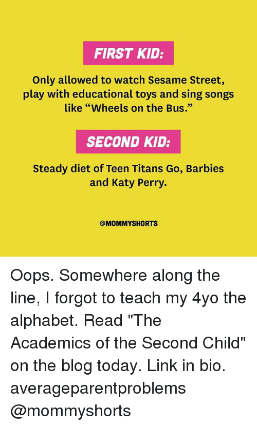 """alphabets: FIRST KID:  Only allowed to watch Sesame Street,  play with educational toys and sing songs  like """"Wheels on the Bus.""""  SECOND KID:  Steady diet of Teen Titans Go, Barbies  and Katy Perry.  @MOMMY SHORTS Oops. Somewhere along the line, I forgot to teach my 4yo the alphabet. Read """"The Academics of the Second Child"""" on the blog today. Link in bio. averageparentproblems @mommyshorts"""