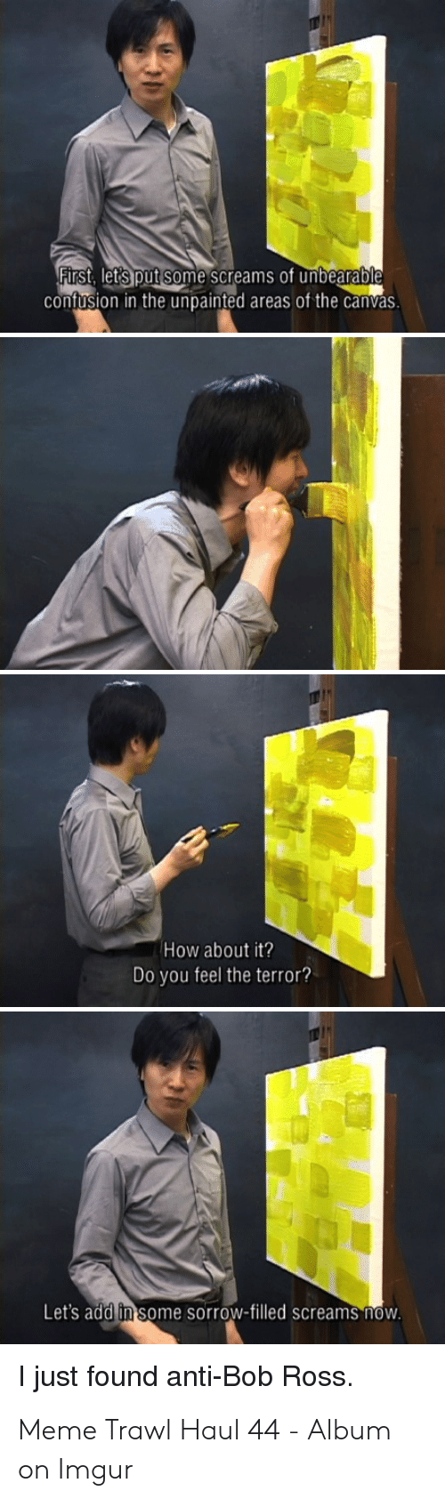 Meme, Bob Ross, and Canvas: First, let's put some screams of unbearable  confusion in the unpainted areas of the canvas.  How about it?  Do you feel the terror?  Let's add in some sorrow-filled screams now.  I just found anti-Bob Ross Meme Trawl Haul 44 - Album on Imgur