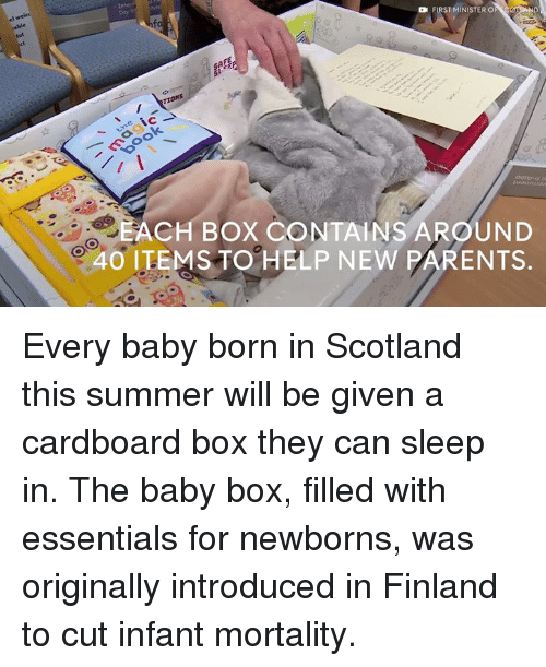 new parent: FIRST MINISTER O  TIONS  ACH BOX CONTAINS AROUND  40 ITEMS TO HELP NEW PARENTS Every baby born in Scotland this summer will be given a cardboard box they can sleep in.  The baby box, filled with essentials for newborns, was originally introduced in Finland to cut infant mortality.
