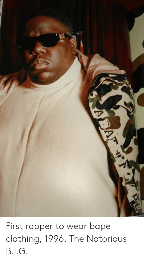 notorious: First rapper to wear bape clothing, 1996.  The Notorious B.I.G.