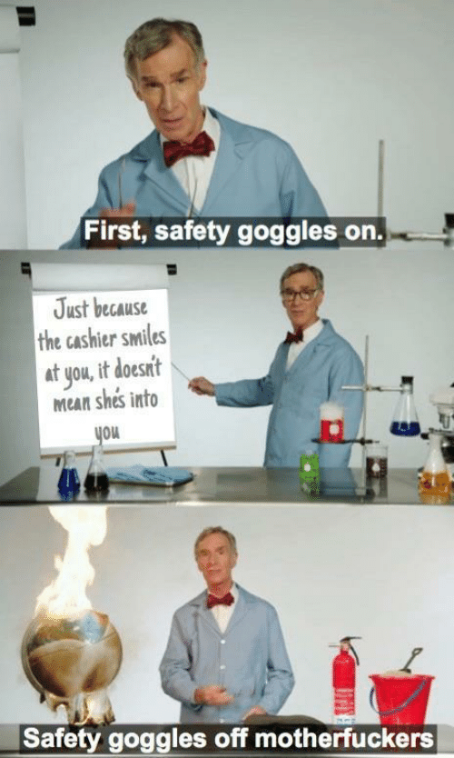 Mean, Smiles, and First: First, safety goggles on.  Just because  the cashier smiles  at you, it doesnt  Mean shes into  you  Safety goggles off motherfuckers