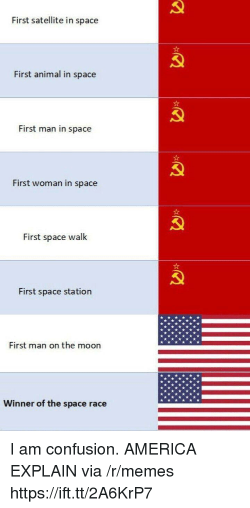 satellite: First satellite in space  First animal in space  First man in space  First woman in space  First space walk  First space station  First man on the moon  Winner of the space race I am confusion. AMERICA EXPLAIN via /r/memes https://ift.tt/2A6KrP7