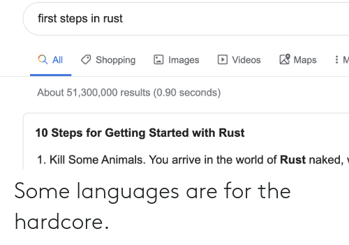 seconds: first steps in rust  'Maps  Q All  D Videos  Shopping  Images  About 51,300,000 results (0.90 seconds)  10 Steps for Getting Started with Rust  1. Kill Some Animals. You arrive in the world of Rust naked, Some languages are for the hardcore.