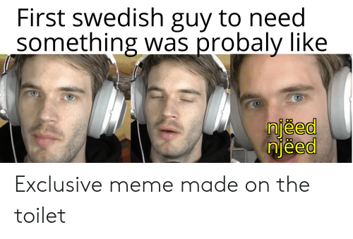 Meme, Swedish, and First: First swedish guy to need  something was probaly like  njeed  njeed  00 Exclusive meme made on the toilet