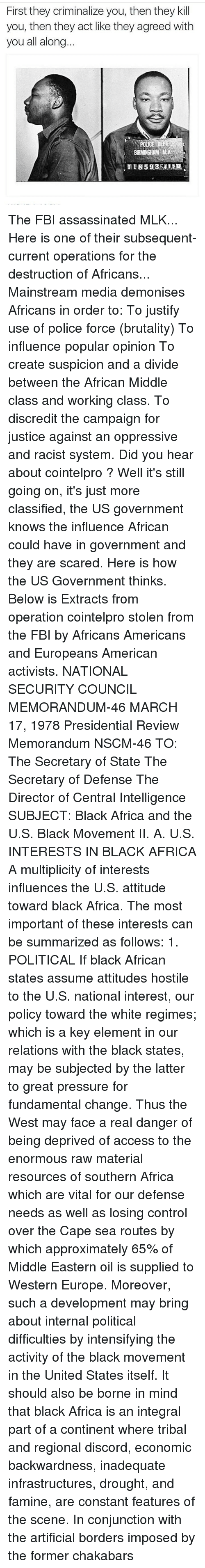 Africa, Assassination, and Fbi: First they criminalize you, then they kill  you, then they act like they agreed with  you all along  BIRMINGHAM ALA The FBI assassinated MLK... Here is one of their subsequent-current operations for the destruction of Africans... Mainstream media demonises Africans in order to: To justify use of police force (brutality) To influence popular opinion To create suspicion and a divide between the African Middle class and working class. To discredit the campaign for justice against an oppressive and racist system. Did you hear about cointelpro ? Well it's still going on, it's just more classified, the US government knows the influence African could have in government and they are scared. Here is how the US Government thinks. Below is Extracts from operation cointelpro stolen from the FBI by Africans Americans and Europeans American activists. NATIONAL SECURITY COUNCIL MEMORANDUM-46 MARCH 17, 1978 Presidential Review Memorandum NSCM-46 TO: The Secretary of State The Secretary of Defense The Director of Central Intelligence SUBJECT: Black Africa and the U.S. Black Movement II. A. U.S. INTERESTS IN BLACK AFRICA A multiplicity of interests influences the U.S. attitude toward black Africa. The most important of these interests can be summarized as follows: 1. POLITICAL If black African states assume attitudes hostile to the U.S. national interest, our policy toward the white regimes; which is a key element in our relations with the black states, may be subjected by the latter to great pressure for fundamental change. Thus the West may face a real danger of being deprived of access to the enormous raw material resources of southern Africa which are vital for our defense needs as well as losing control over the Cape sea routes by which approximately 65% of Middle Eastern oil is supplied to Western Europe. Moreover, such a development may bring about internal political difficulties by intensifying the activity of the black movement in the United States itself. It should also be borne in mind that black Africa is an integral part of a continent where tribal and regional discord, economic backwardness, inadequate infrastructures, drought, and famine, are constant features of the scene. In conjunction with the artificial borders imposed by the former chakabars