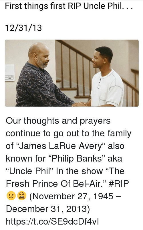 "Family, Fresh, and Fresh Prince of Bel-Air: First things first RIP Uncle Phil.. .  12/31/13 Our thoughts and prayers continue to go out to the family of ""James LaRue Avery"" also known for ""Philip Banks"" aka ""Uncle Phil"" In the show ""The Fresh Prince Of Bel-Air."" #RIP ☹️😩 (November 27, 1945 – December 31, 2013) https://t.co/SE9dcDf4vI"
