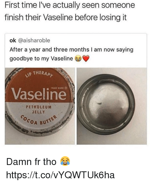 Butt, Time, and Damned: First time l've actually seen someone  finish their Vaseline before losing it  ok @aisharoble  After a year and three months I am now saying  goodbye to my Vaseline  THERAPと  TRADE MARK  Vaseline  PETROLEUM  JELLY  COA BUTT Damn fr tho 😂 https://t.co/vYQWTUk6ha