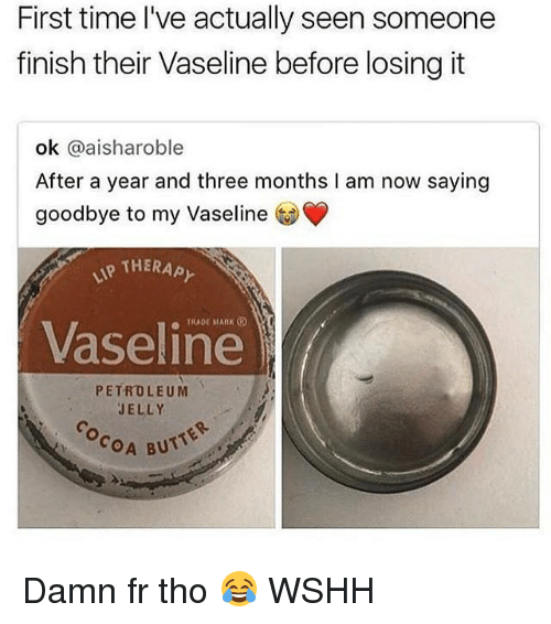 Butt, Memes, and Wshh: First time l've actually seen someone  finish their Vaseline before losing it  ok @aisharoble  After a year and three months I am now saying  goodbye to my Vaseline  THERAPY  TRADE MARK  Vaseline  PETROLEUM  JELLY  COA BUTT Damn fr tho 😂 WSHH