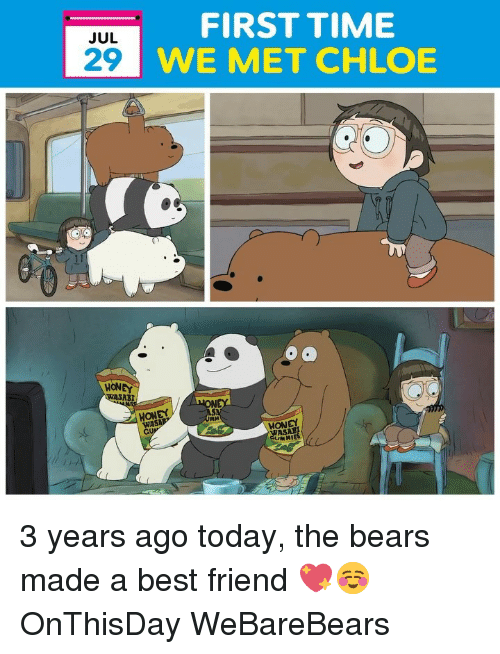 abi: FIRST TIME  WE MET CHLOE  JUL  29  HONEY  ABI  MONEY  WA  HONEY  MIES 3 years ago today, the bears made a best friend 💖☺️ OnThisDay WeBareBears