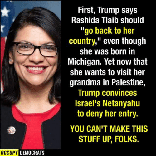 "Trump Says: First, Trump says  Rashida Tlaib should  ""go back to her  country,"" even though  she was born in  Michigan. Yet now that  she wants to visit her  grandma in Palestine,  Trump convinces  Israel's Netanyahu  to deny her entry.  YOU CAN'T MAKE THIS  STUFF UP, FOLKS.  OCCUPY DEMOCRATS"