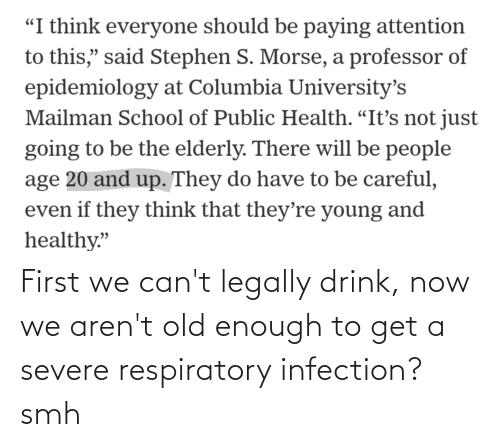 respiratory: First we can't legally drink, now we aren't old enough to get a severe respiratory infection? smh