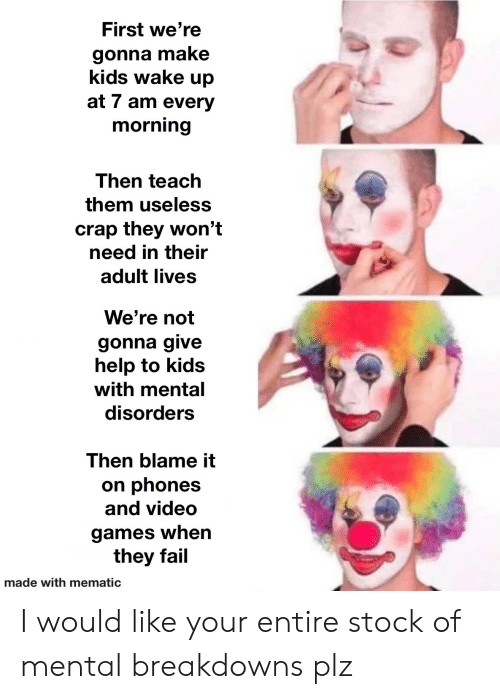 Gonna Make: First we're  gonna make  kids wake up  at 7 am every  morning  Then teach  them useless  crap they won't  need in their  adult lives  We're not  gonna give  help to kids  with mental  disorders  Then blame it  on phones  and video  games when  they fail  made with mematic I would like your entire stock of mental breakdowns plz