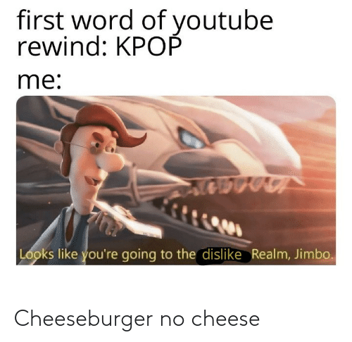 rewind: first word of youtube  rewind: KPOP  me:  Looks like you're going to the dislike Realm, Jimbo. Cheeseburger no cheese