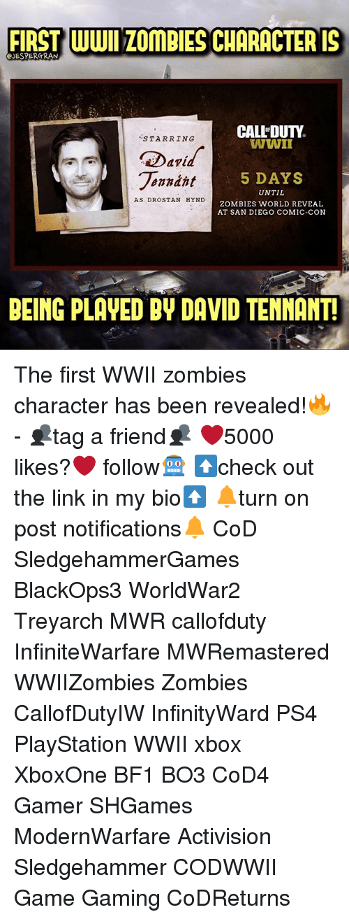 treyarch: FIRST WWI ZOmBIES CHARACTER IS  JESPERGRAN  CALL'DUTY  WWII  STARRING  Darid  onndht  5 DAYS  UNTIL  ZOMBIES WORLD REVEAL  AT SAN DIEGO COMIC-CON  AS DROSTAN HYND  BEING PLAVED BY DAVID TENMANT The first WWII zombies character has been revealed!🔥- 👥tag a friend👥 ❤️5000 likes?❤️ follow🤖 ⬆️check out the link in my bio⬆️ 🔔turn on post notifications🔔 CoD SledgehammerGames BlackOps3 WorldWar2 Treyarch MWR callofduty InfiniteWarfare MWRemastered WWIIZombies Zombies CallofDutyIW InfinityWard PS4 PlayStation WWII xbox XboxOne BF1 BO3 CoD4 Gamer SHGames ModernWarfare Activision Sledgehammer CODWWII Game Gaming CoDReturns