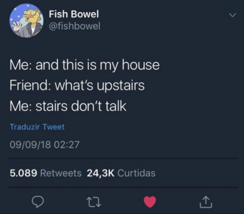 Stairs: Fish Bowel  @fishbowel  Me: and this is my house  Friend: what's upstairs  Me: stairs don't talk  Traduzir Tweet  09/09/18 02:27  5.089 Retweets 24,3K Curtidas