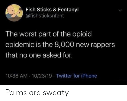 sweaty: Fish Sticks & Fentanyl  @fishsticksnfent  The worst part of the opioid  epidemic is the 8,000 new rappers  that no one asked for.  10:38 AM 10/23/19 Twitter for iPhone Palms are sweaty